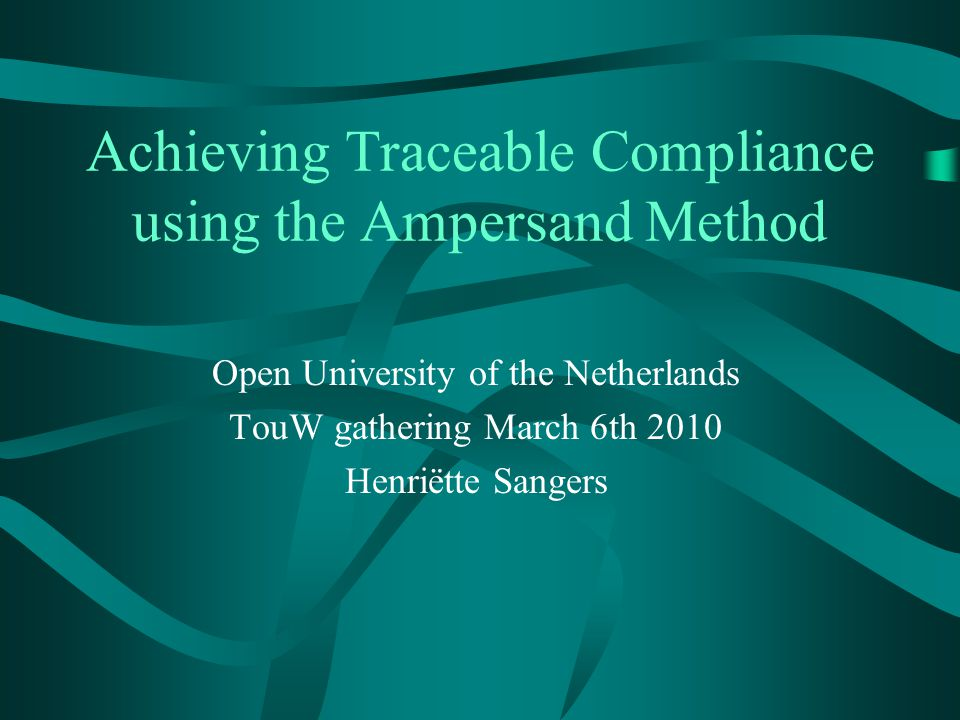 Achieving Traceable Compliance using the Ampersand Method Open University of the Netherlands TouW gathering March 6th 2010 Henriëtte Sangers