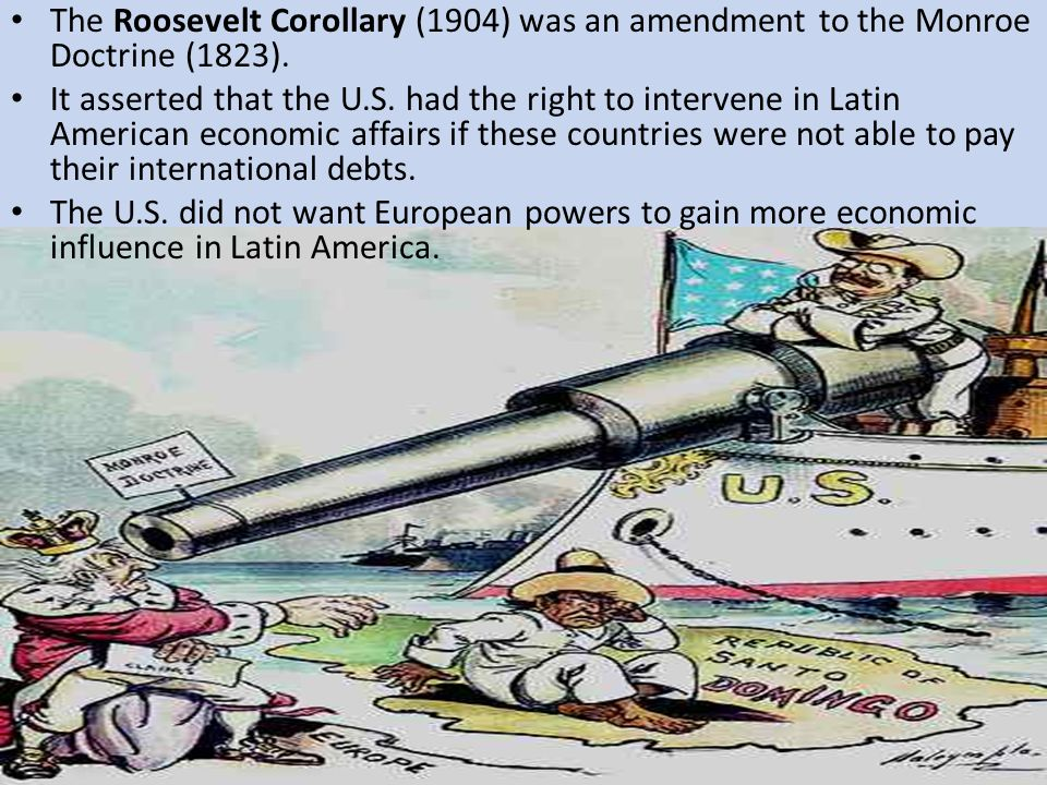 The Roosevelt Corollary (1904) was an amendment to the Monroe Doctrine (1823). It asserted that the U.S. had the right to intervene in Latin American