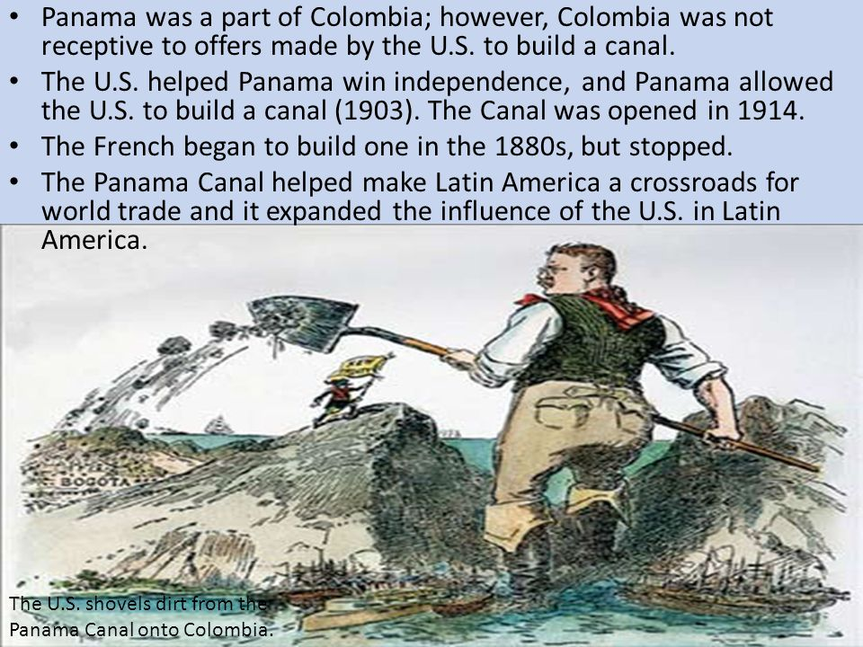 Panama was a part of Colombia; however, Colombia was not receptive to offers made by the U.S. to build a canal. The U.S. helped Panama win independenc