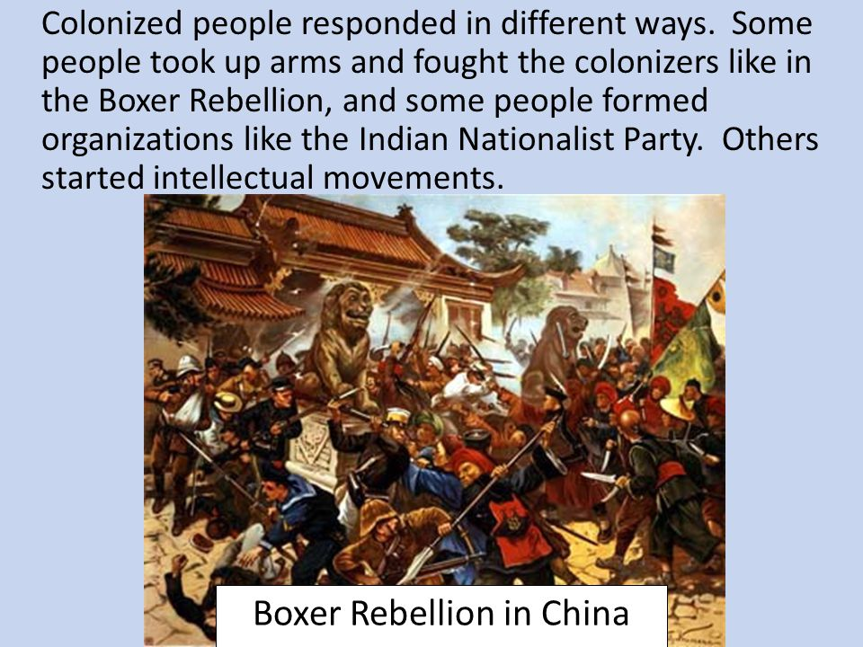 Colonized people responded in different ways. Some people took up arms and fought the colonizers like in the Boxer Rebellion, and some people formed o
