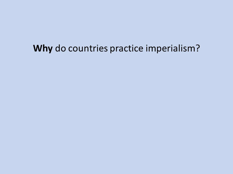 Why do countries practice imperialism?