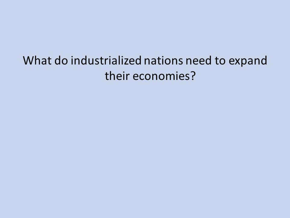 What do industrialized nations need to expand their economies?
