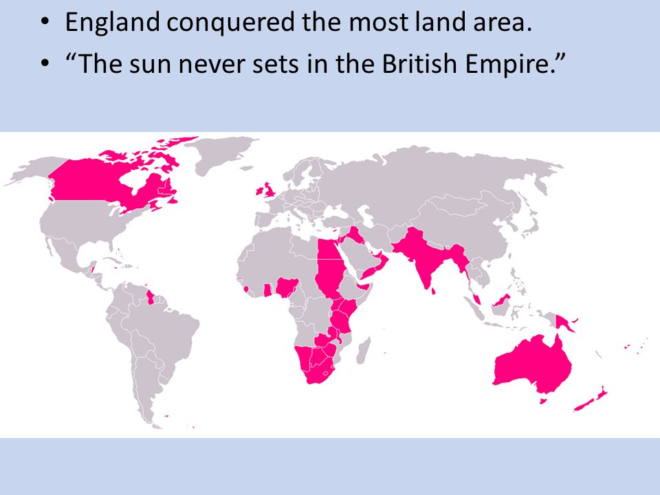 """England conquered the most land area. """"The sun never sets in the British Empire."""""""