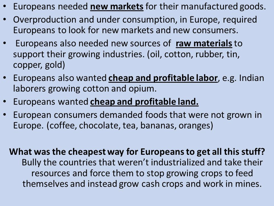 Europeans needed new markets for their manufactured goods. Overproduction and under consumption, in Europe, required Europeans to look for new markets