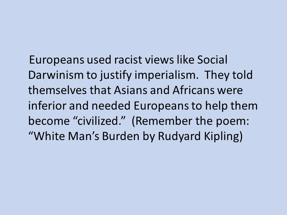 Europeans used racist views like Social Darwinism to justify imperialism. They told themselves that Asians and Africans were inferior and needed Europ
