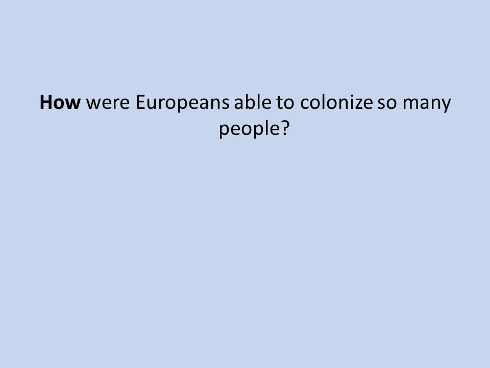 How were Europeans able to colonize so many people?