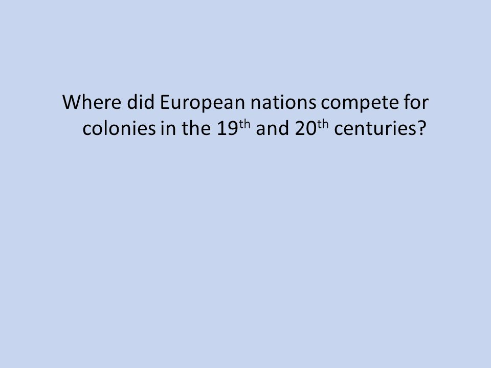 Where did European nations compete for colonies in the 19 th and 20 th centuries?