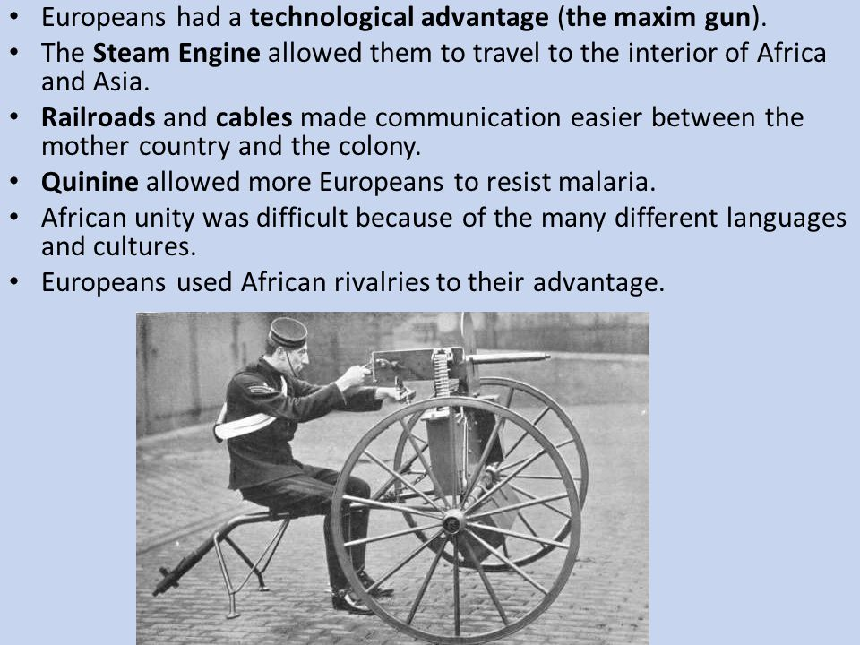 Europeans had a technological advantage (the maxim gun). The Steam Engine allowed them to travel to the interior of Africa and Asia. Railroads and cab