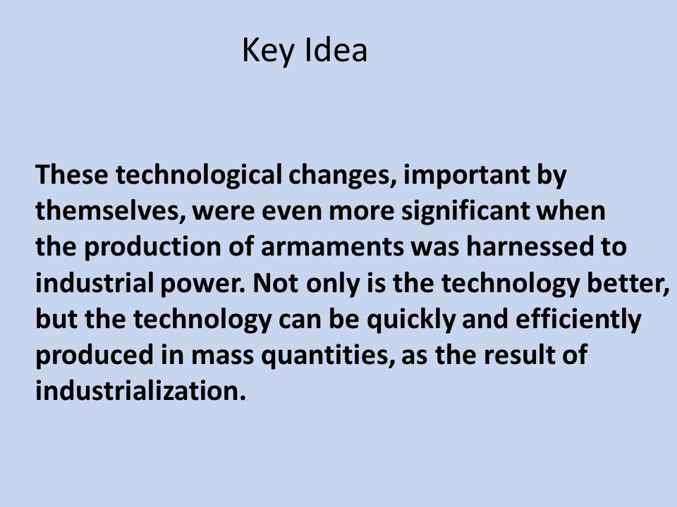 These technological changes, important by themselves, were even more significant when the production of armaments was harnessed to industrial power. N