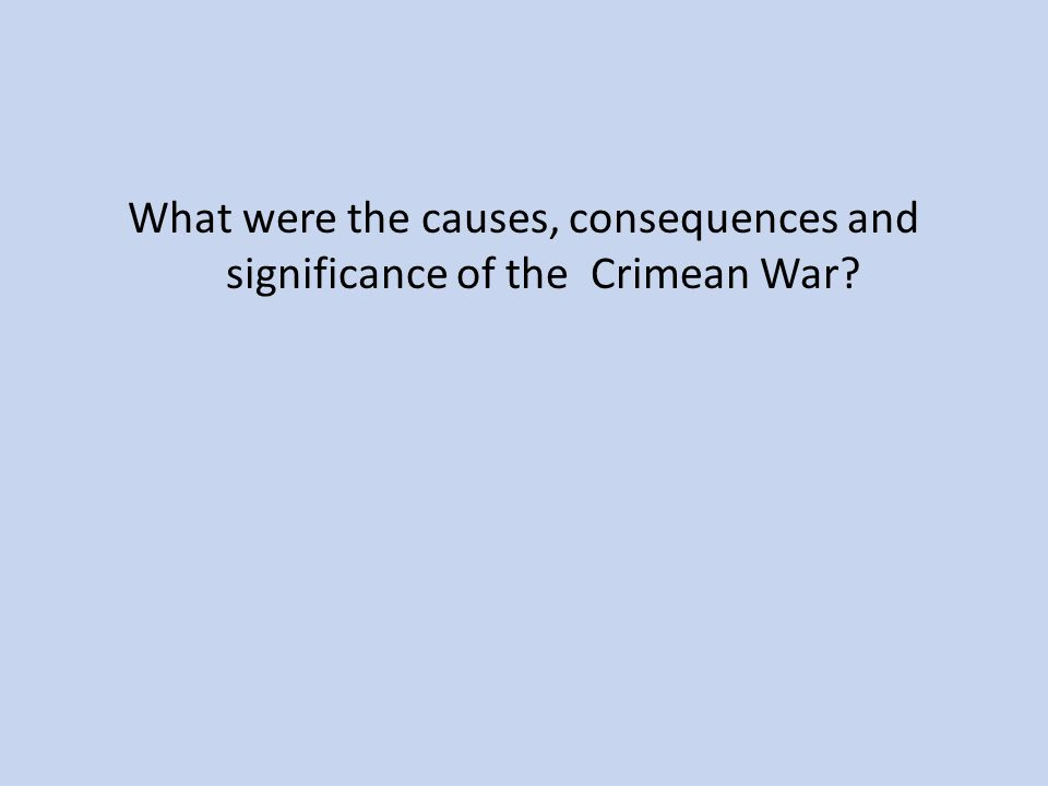 What were the causes, consequences and significance of the Crimean War?
