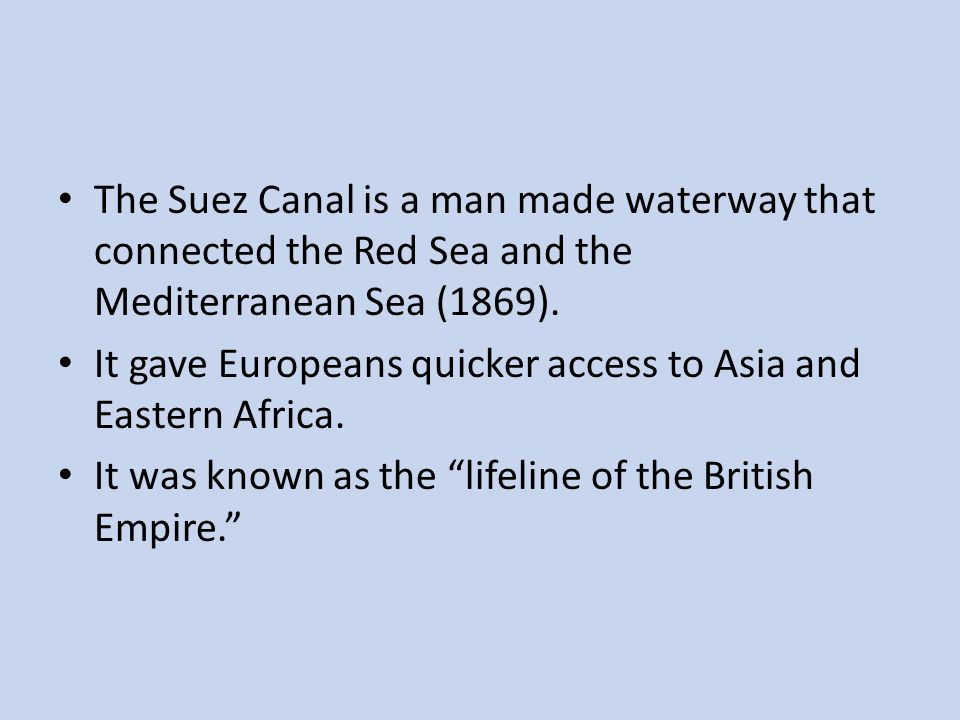 The Suez Canal is a man made waterway that connected the Red Sea and the Mediterranean Sea (1869). It gave Europeans quicker access to Asia and Easter
