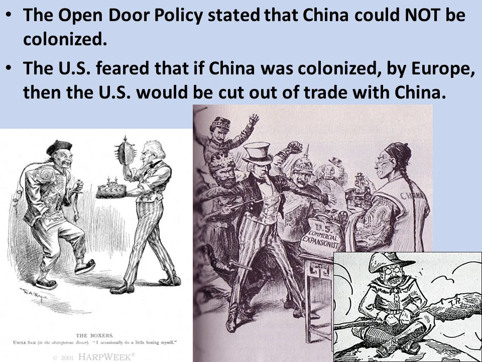 The Open Door Policy stated that China could NOT be colonized. The U.S. feared that if China was colonized, by Europe, then the U.S. would be cut out