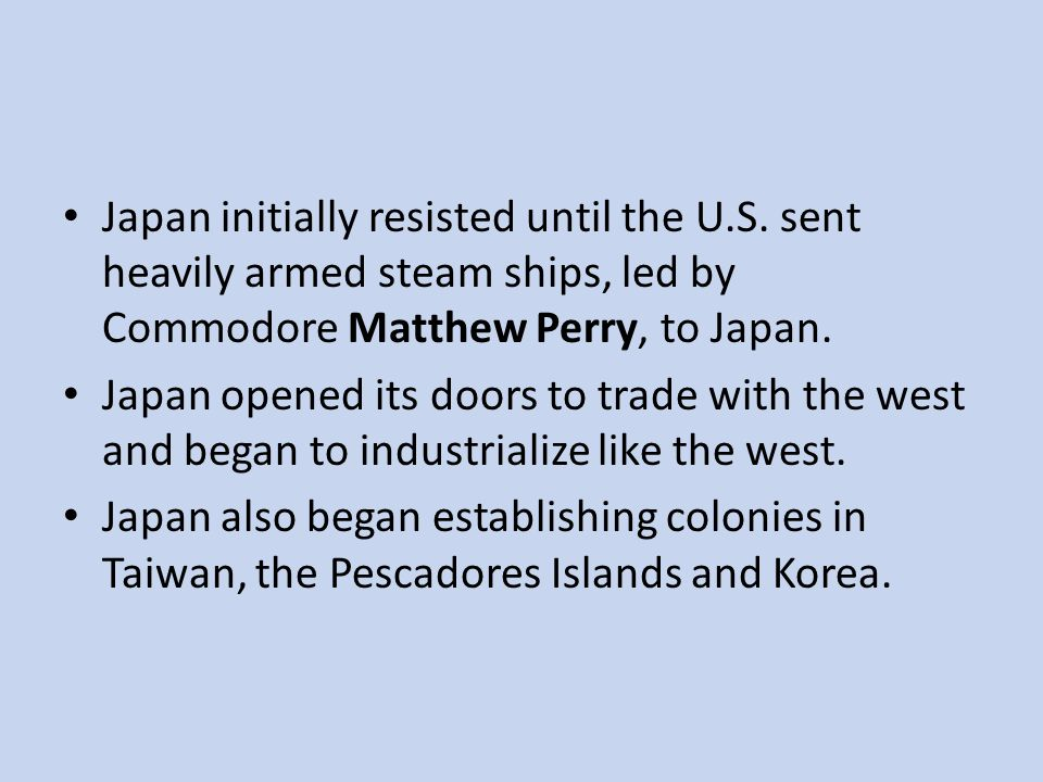 Japan initially resisted until the U.S. sent heavily armed steam ships, led by Commodore Matthew Perry, to Japan. Japan opened its doors to trade with