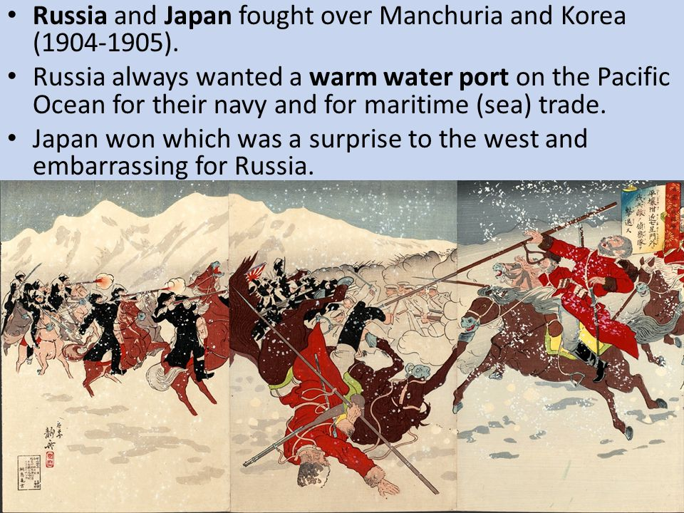 Russia and Japan fought over Manchuria and Korea (1904-1905). Russia always wanted a warm water port on the Pacific Ocean for their navy and for marit