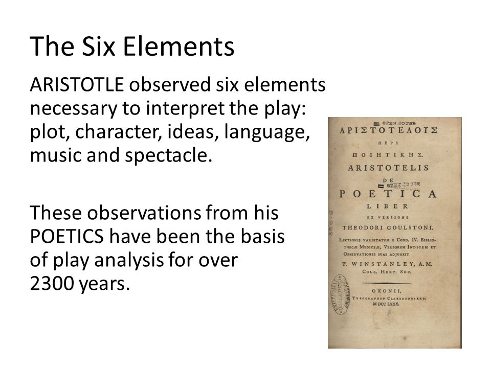 The Six Elements ARISTOTLE observed six elements necessary to interpret the play: plot, character, ideas, language, music and spectacle. These observa