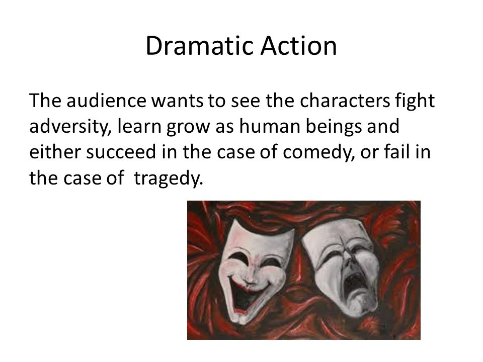 Dramatic Action The audience wants to see the characters fight adversity, learn grow as human beings and either succeed in the case of comedy, or fail