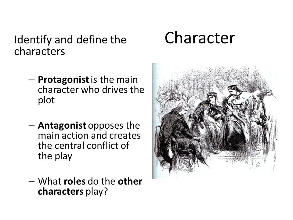 Character Identify and define the characters – Protagonist is the main character who drives the plot – Antagonist opposes the main action and creates the central conflict of the play – What roles do the other characters play?