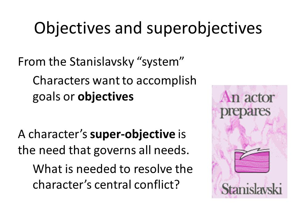 """Objectives and superobjectives From the Stanislavsky """"system"""" Characters want to accomplish goals or objectives A character's super-objective is the n"""