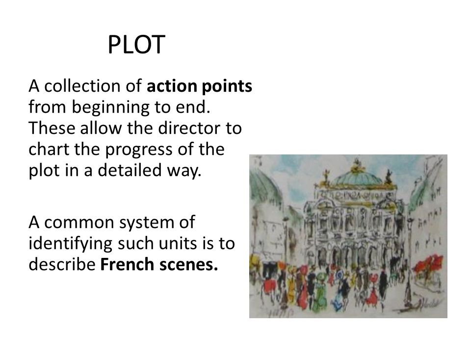 PLOT A collection of action points from beginning to end. These allow the director to chart the progress of the plot in a detailed way. A common syste