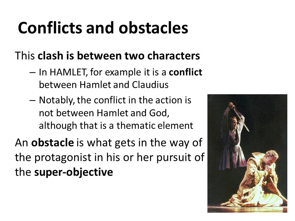 Conflicts and obstacles This clash is between two characters – In HAMLET, for example it is a conflict between Hamlet and Claudius – Notably, the conflict in the action is not between Hamlet and God, although that is a thematic element An obstacle is what gets in the way of the protagonist in his or her pursuit of the super-objective