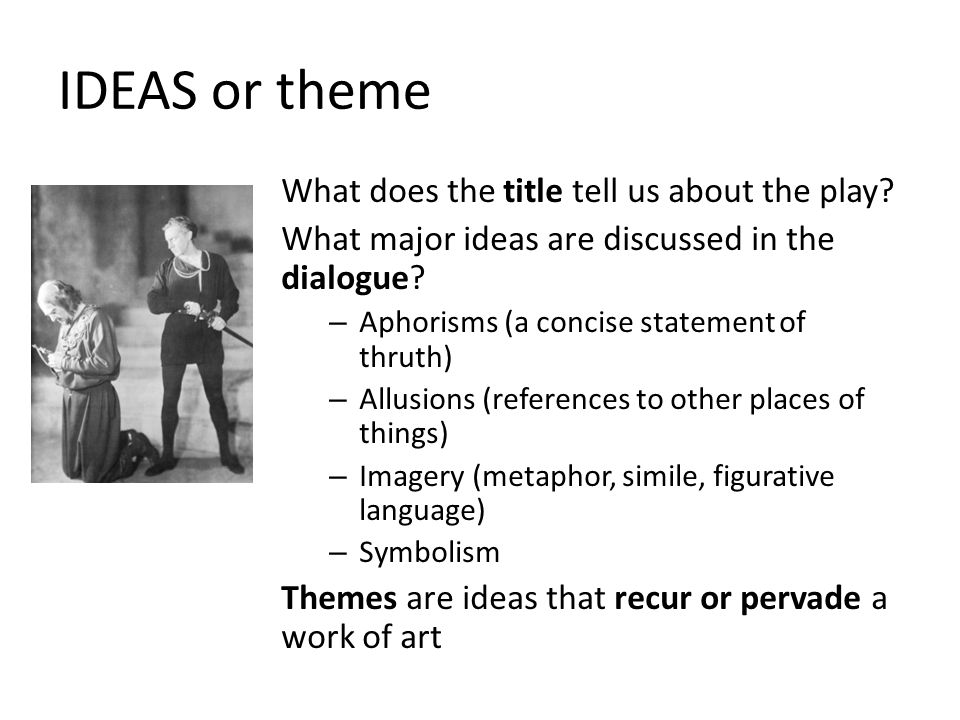IDEAS or theme What does the title tell us about the play? What major ideas are discussed in the dialogue? – Aphorisms (a concise statement of thruth)