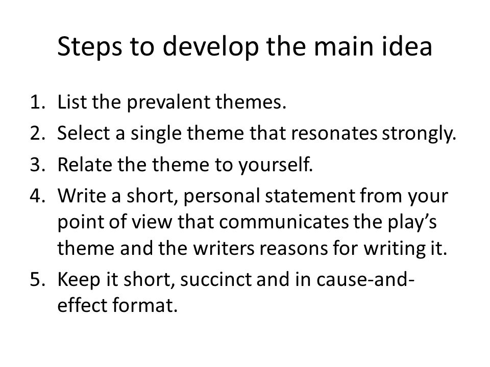 Steps to develop the main idea 1.List the prevalent themes. 2.Select a single theme that resonates strongly. 3.Relate the theme to yourself. 4.Write a