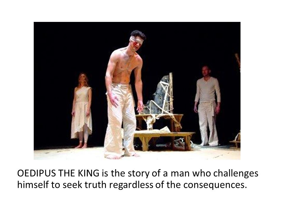 OEDIPUS THE KING is the story of a man who challenges himself to seek truth regardless of the consequences.