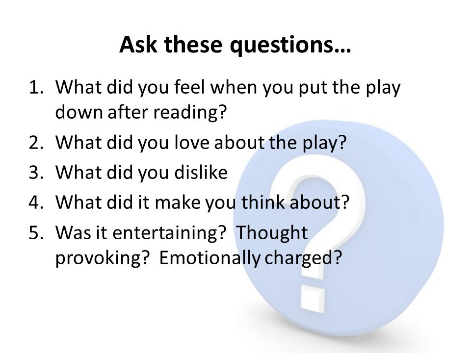 Ask these questions… 1.What did you feel when you put the play down after reading? 2.What did you love about the play? 3.What did you dislike 4.What d