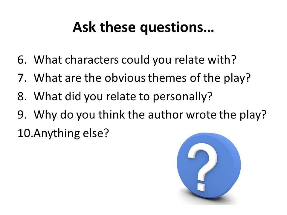 Ask these questions… 6.What characters could you relate with? 7.What are the obvious themes of the play? 8.What did you relate to personally? 9.Why do