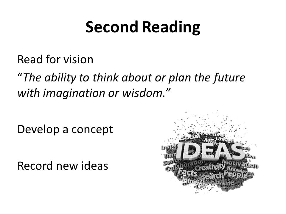 """Second Reading Read for vision """"The ability to think about or plan the future with imagination or wisdom."""" Develop a concept Record new ideas"""