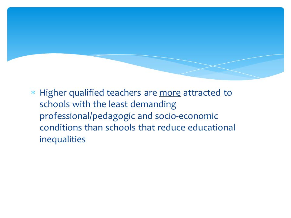  Higher qualified teachers are more attracted to schools with the least demanding professional/pedagogic and socio-economic conditions than schools t