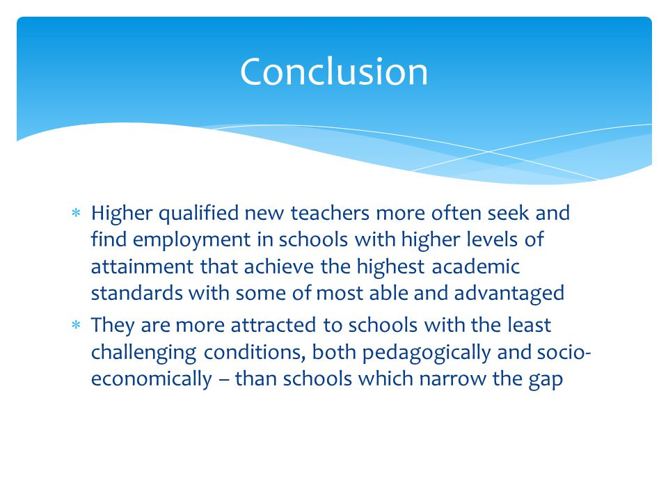  Higher qualified new teachers more often seek and find employment in schools with higher levels of attainment that achieve the highest academic stan