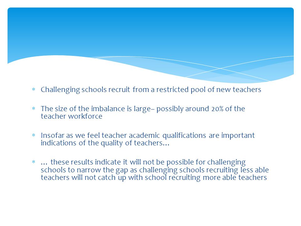  Challenging schools recruit from a restricted pool of new teachers  The size of the imbalance is large– possibly around 20% of the teacher workforc