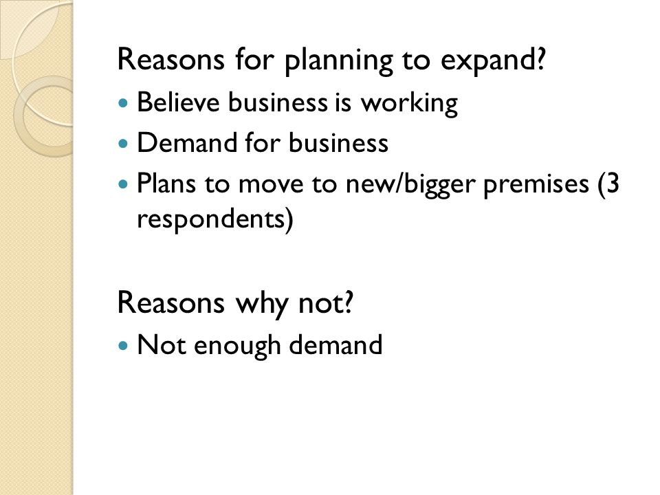 Reasons for planning to expand? Believe business is working Demand for business Plans to move to new/bigger premises (3 respondents) Reasons why not?
