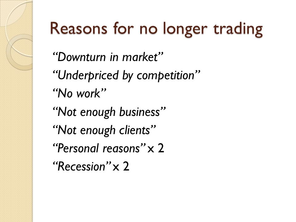 Reasons for no longer trading Downturn in market Underpriced by competition No work Not enough business Not enough clients Personal reasons x 2 Recession x 2