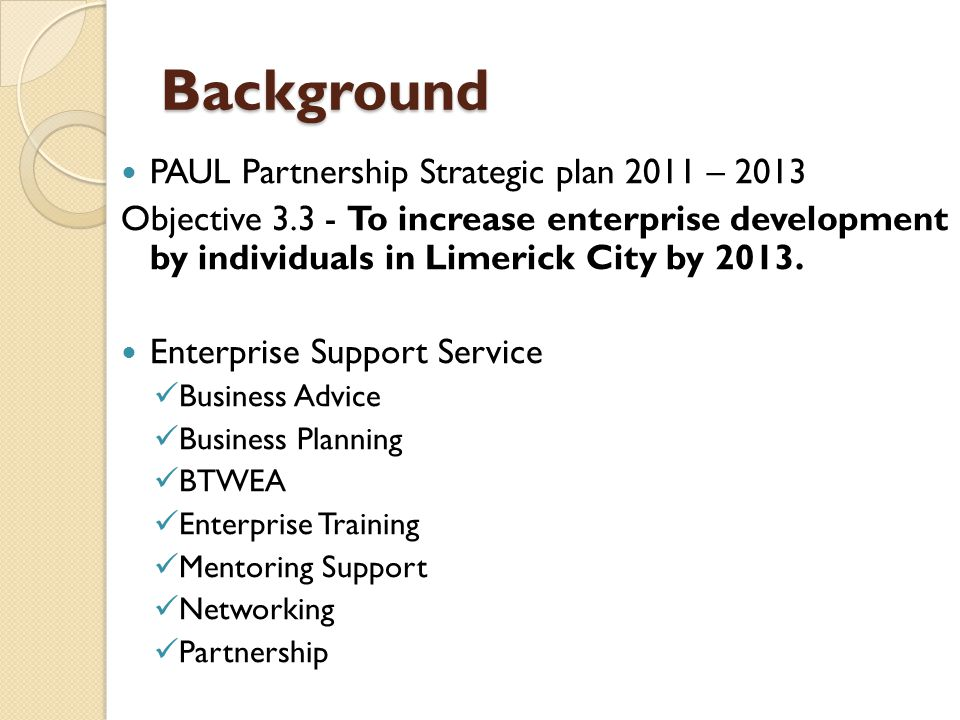 Background PAUL Partnership Strategic plan 2011 – 2013 Objective 3.3 - To increase enterprise development by individuals in Limerick City by 2013. Ent