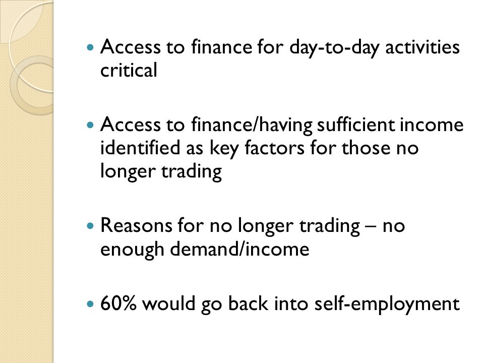 Access to finance for day-to-day activities critical Access to finance/having sufficient income identified as key factors for those no longer trading Reasons for no longer trading – no enough demand/income 60% would go back into self-employment