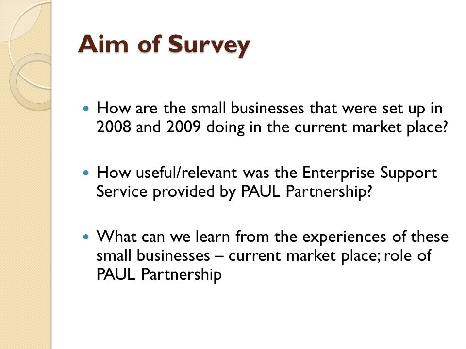 Aim of Survey How are the small businesses that were set up in 2008 and 2009 doing in the current market place.