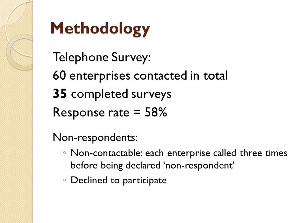 Methodology Telephone Survey: 60 enterprises contacted in total 35 completed surveys Response rate = 58% Non-respondents: ◦ Non-contactable: each ente