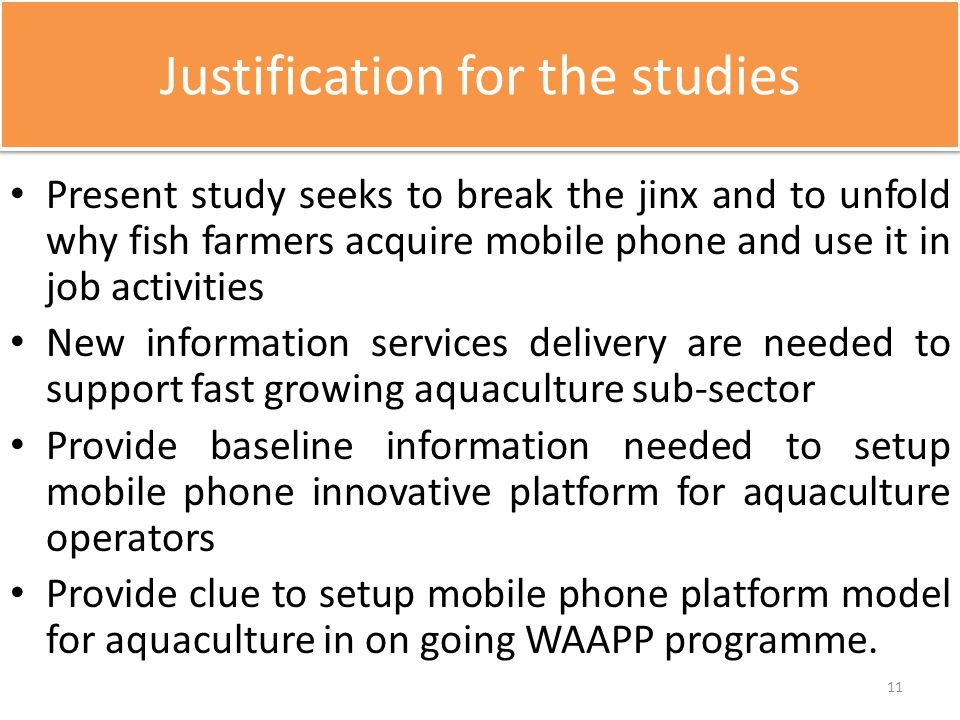 Justification for the studies Present study seeks to break the jinx and to unfold why fish farmers acquire mobile phone and use it in job activities N