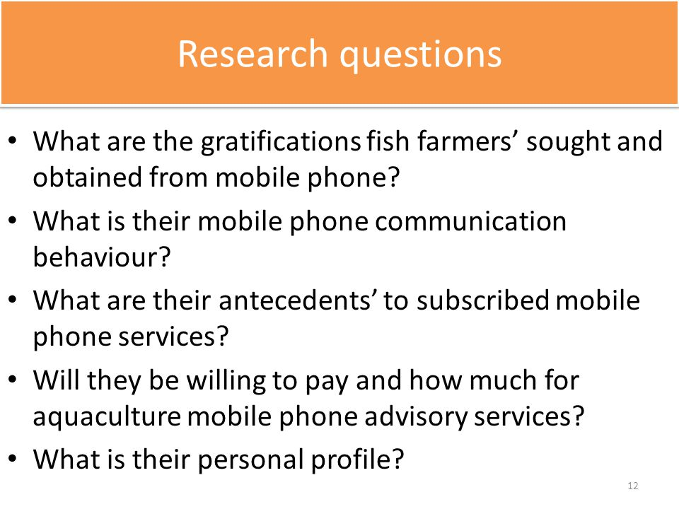 Research questions What are the gratifications fish farmers' sought and obtained from mobile phone? What is their mobile phone communication behaviour