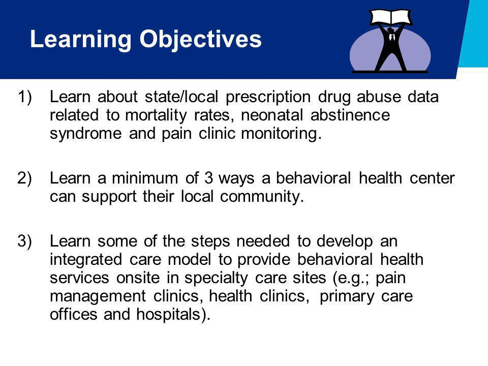 Learning Objectives 1)Learn about state/local prescription drug abuse data related to mortality rates, neonatal abstinence syndrome and pain clinic mo