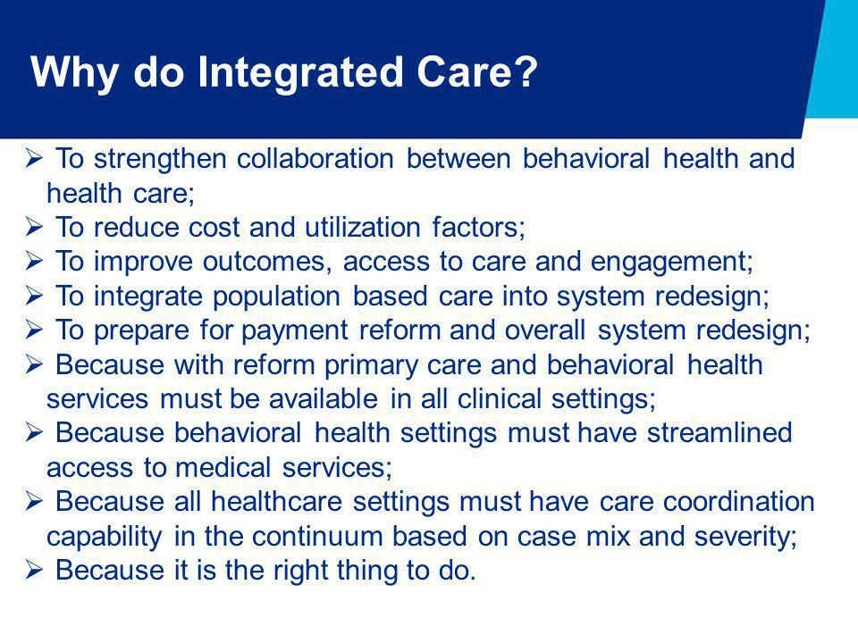 Why do Integrated Care?  To strengthen collaboration between behavioral health and health care;  To reduce cost and utilization factors;  To improv