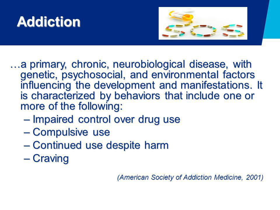Addiction …a primary, chronic, neurobiological disease, with genetic, psychosocial, and environmental factors influencing the development and manifest