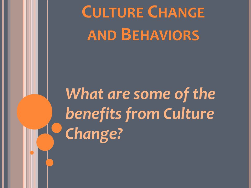 C ULTURE C HANGE AND B EHAVIORS What are some of the benefits from Culture Change?