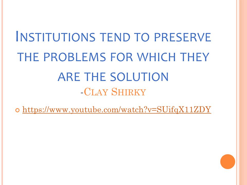 I NSTITUTIONS TEND TO PRESERVE THE PROBLEMS FOR WHICH THEY ARE THE SOLUTION -C LAY S HIRKY https://www.youtube.com/watch?v=SUifqX11ZDY