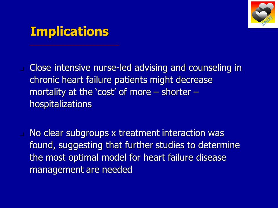 Implications Close intensive nurse-led advising and counseling in chronic heart failure patients might decrease mortality at the 'cost' of more – shorter – hospitalizations Close intensive nurse-led advising and counseling in chronic heart failure patients might decrease mortality at the 'cost' of more – shorter – hospitalizations No clear subgroups x treatment interaction was found, suggesting that further studies to determine the most optimal model for heart failure disease management are needed No clear subgroups x treatment interaction was found, suggesting that further studies to determine the most optimal model for heart failure disease management are needed