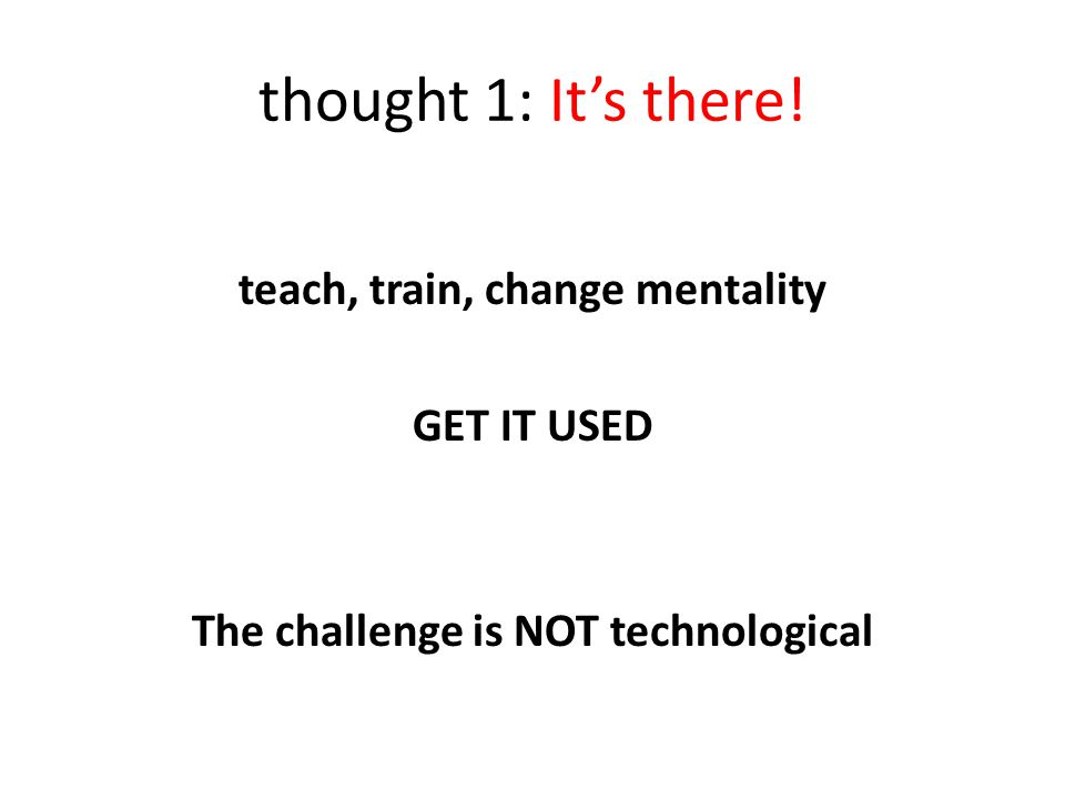 thought 1: It's there! teach, train, change mentality GET IT USED The challenge is NOT technological