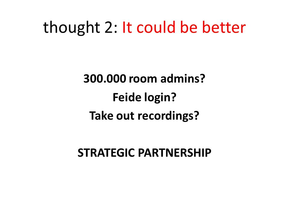 thought 2: It could be better 300.000 room admins? Feide login? Take out recordings? STRATEGIC PARTNERSHIP