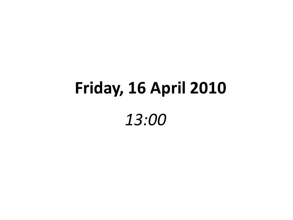 13:00 Friday, 16 April 2010